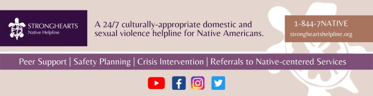 StrongHearts Native Helpline is a 24/7 culturally-appropriate domestic and sexual violence helpline for Native Americans.
